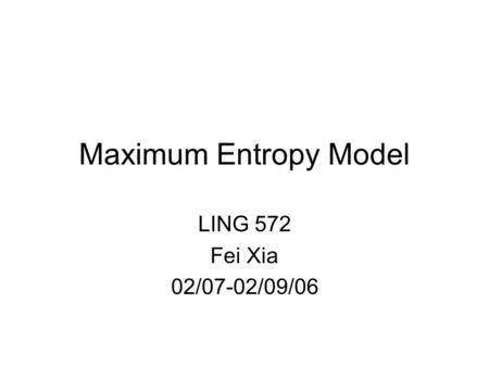 Maximum Entropy Model LING 572 Fei Xia 02/07-02/09/06.