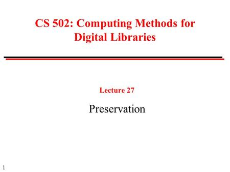 1 CS 502: Computing Methods for Digital Libraries Lecture 27 Preservation.