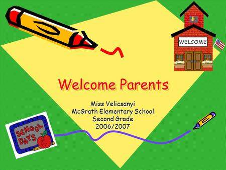 Welcome Parents Miss Velicsanyi McGrath Elementary School Second Grade 2006/2007.