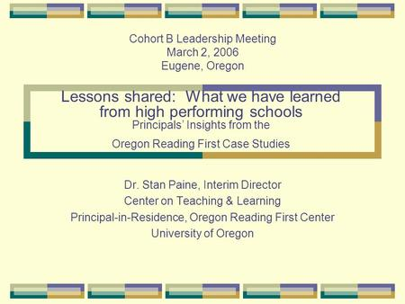 Lessons shared: What we have learned from high performing schools Principals' Insights from the Oregon Reading First Case Studies Dr. Stan Paine, Interim.