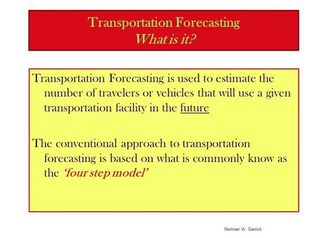 Norman W. Garrick Transportation Forecasting What is it? Transportation Forecasting is used to estimate the number of travelers or vehicles that will use.