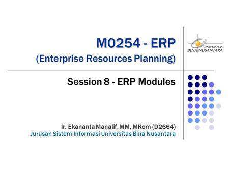 M0254 - ERP (Enterprise Resources Planning) M0254 - ERP (Enterprise Resources Planning) Session 8 - ERP Modules Ir. Ekananta Manalif, MM, MKom (D2664)