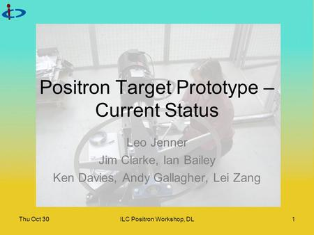 Thu Oct 30ILC Positron Workshop, DL1 Positron Target Prototype – Current Status Leo Jenner Jim Clarke, Ian Bailey Ken Davies, Andy Gallagher, Lei Zang.