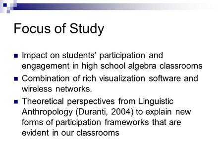 Focus of Study Impact on students' participation and engagement in high school algebra classrooms Combination of rich visualization software and wireless.
