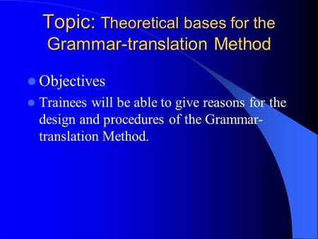 Topic: Theoretical bases for the Grammar-translation Method Topic: Theoretical bases for the Grammar-translation Method Objectives Trainees will be able.