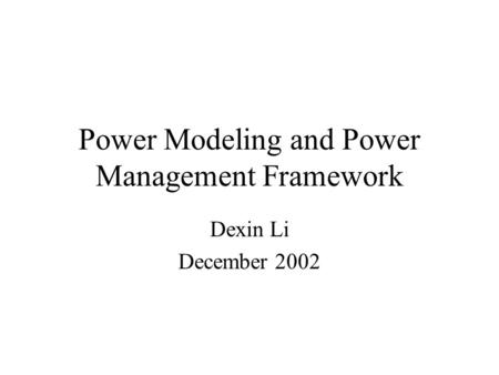 Power Modeling and Power Management Framework Dexin Li December 2002.