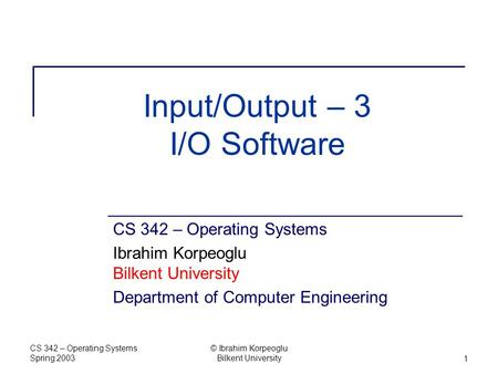CS 342 – Operating Systems Spring 2003 © Ibrahim Korpeoglu Bilkent University1 Input/Output – 3 I/O Software CS 342 – Operating Systems Ibrahim Korpeoglu.