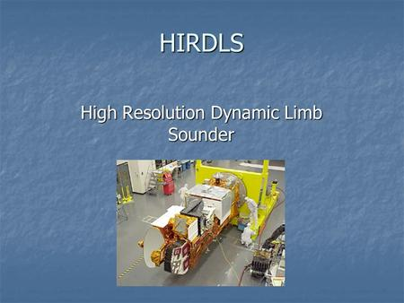HIRDLS High Resolution Dynamic Limb Sounder. Basics Set to fly on the Aura mission of NASA's Earth Observation System Set to fly on the Aura mission of.