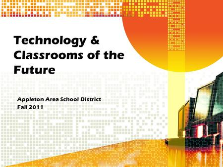 Technology & Classrooms of the Future Appleton Area School District Fall 2011.