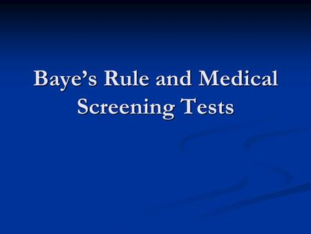 Baye's Rule and Medical Screening Tests. Baye's Rule Baye's Rule is used in medicine and epidemiology to calculate the probability that an individual.