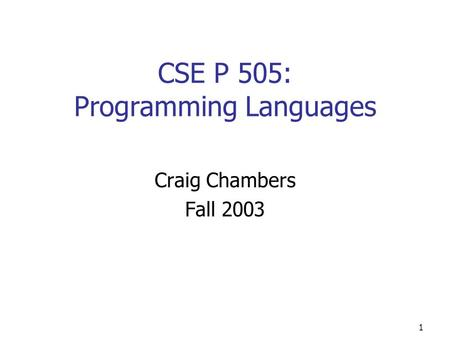1 CSE P 505: Programming <strong>Languages</strong> Craig Chambers Fall 2003.