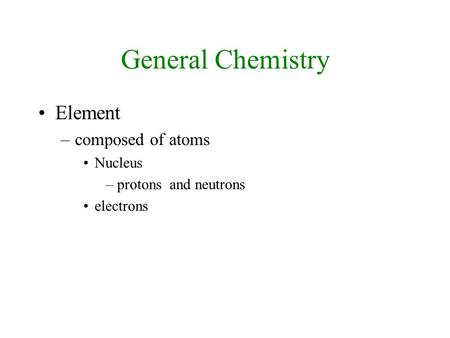 General Chemistry Element –composed of atoms Nucleus –protons and neutrons electrons.