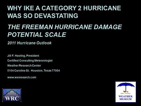 WHY IKE A CATEGORY 2 HURRICANE WAS SO DEVASTATING THE FREEMAN HURRICANE DAMAGE POTENTIAL SCALE 2011 Hurricane Outlook Jill F. Hasling, President Certified.