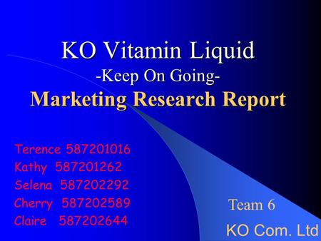 KO Vitamin Liquid -Keep On Going- Marketing Research Report Terence 587201016 Kathy 587201262 Selena 587202292 Cherry 587202589 Claire 587202644 KO Com.