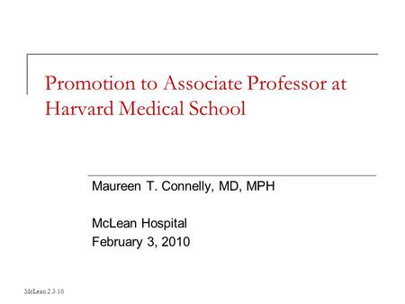 McLean 2.3.10 Promotion to Associate Professor at Harvard Medical School Maureen T. Connelly, MD, MPH McLean Hospital February 3, 2010.