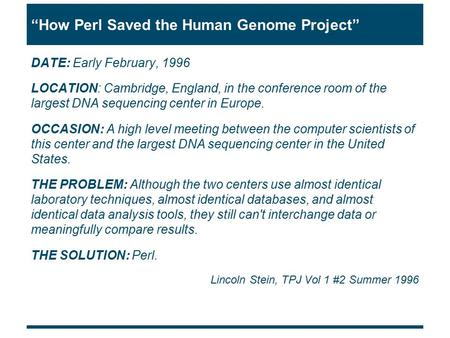 """How Perl Saved the Human Genome Project"" DATE: Early February, 1996 LOCATION: Cambridge, England, in the conference room of the largest DNA sequencing."