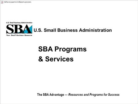 U.S. Small Business Administration The SBA Advantage — Resources and Programs for Success SBA Programs & Services.