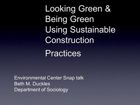 Looking Green & Being Green Using Sustainable Construction Practices Environmental Center Snap talk Beth M. Duckles Department of Sociology.