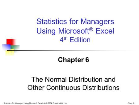 Statistics for Managers Using Microsoft Excel, 4e © 2004 Prentice-Hall, Inc. Chap 6-1 Chapter 6 The Normal Distribution and Other Continuous Distributions.