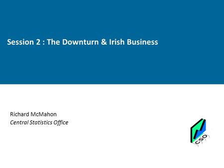Session 2 : The Downturn & Irish Business Richard McMahon Central Statistics Office.