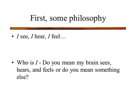 First, some philosophy I see, I hear, I feel… Who is I - Do you mean my brain sees, hears, and feels or do you mean something else?