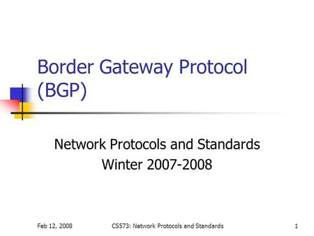 Feb 12, 2008CS573: Network Protocols and Standards1 Border Gateway Protocol (BGP) Network Protocols and Standards Winter 2007-2008.