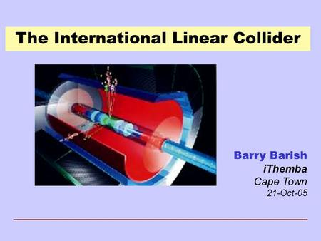 The International Linear Collider Barry Barish iThemba Cape Town 21-Oct-05.