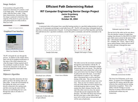 Efficient Path Determining Robot RIT Computer Engineering Senior Design Project Jamie Greenberg Jason Torre October 26, 2004 A motorized robot will navigate.