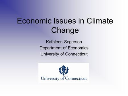 Economic Issues in Climate Change Kathleen Segerson Department of Economics University of Connecticut.
