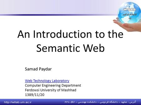 Samad Paydar Web Technology Laboratory Computer Engineering Department Ferdowsi University of Mashhad 1389/11/20 An Introduction to the Semantic Web.