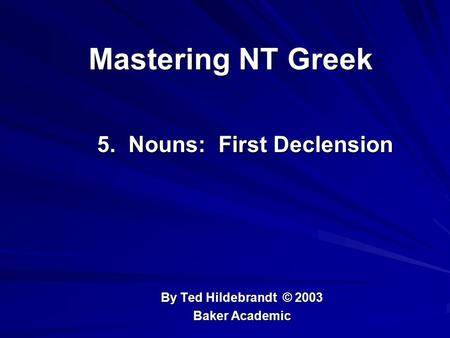 Mastering NT Greek 5. Nouns: First Declension 5. Nouns: First Declension By Ted Hildebrandt © 2003 Baker Academic.