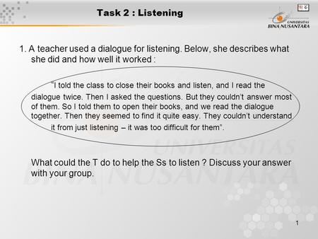 "1 Task 2 : Listening 1. A teacher used a dialogue for listening. Below, she describes what she did and how well it worked : "" I told the class to close."