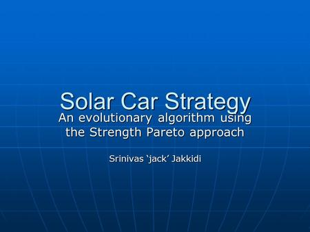 Solar Car Strategy An evolutionary algorithm using the Strength Pareto approach Srinivas 'jack' Jakkidi.