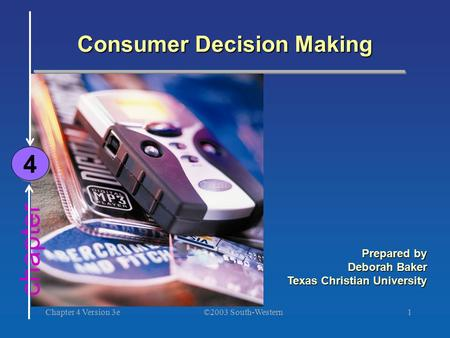 ©2003 South-Western Chapter 4 Version 3e1 chapter Consumer Decision Making 4 4 Prepared by Deborah Baker Texas Christian University.