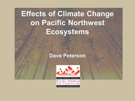 Effects <strong>of</strong> Climate Change on <strong>Pacific</strong> Northwest Ecosystems Dave Peterson.