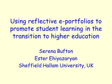 Using reflective e-portfolios to promote student learning in the transition to higher education Serena Bufton Ester Ehiyazaryan Sheffield Hallam University,