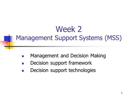 1 Week 2 Management Support Systems (MSS) Management and Decision Making Decision support framework Decision support technologies.