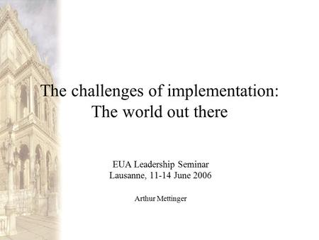 The challenges of implementation: The world out there EUA Leadership Seminar Lausanne, 11-14 June 2006 Arthur Mettinger.