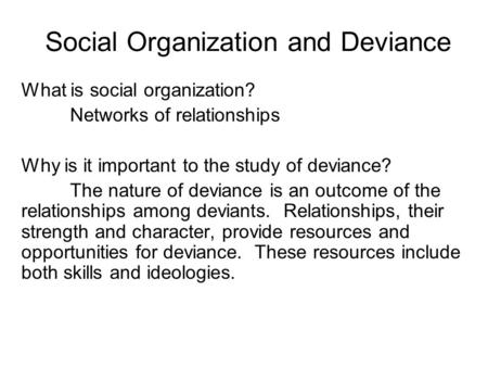 Social Organization and Deviance What is social organization? Networks of relationships Why is it important to the study of deviance? The nature of deviance.