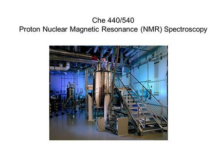 Che 440/540 Proton Nuclear Magnetic Resonance (NMR) Spectroscopy.