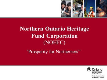 "Northern Ontario Heritage Fund Corporation (NOHFC) "" Prosperity for Northerners"""
