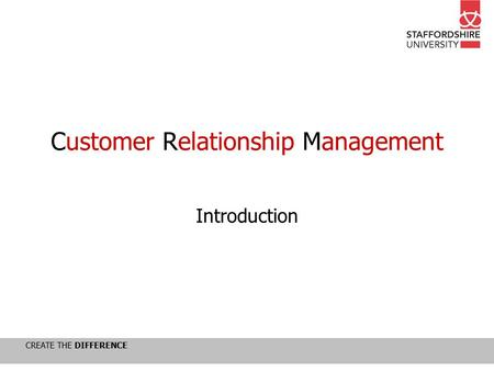 CREATE THE DIFFERENCE Customer Relationship Management Introduction.