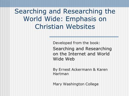 Searching and Researching the World Wide: Emphasis on Christian Websites Developed from the book: Searching and Researching on the Internet and World Wide.