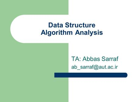 Data Structure Algorithm Analysis TA: Abbas Sarraf