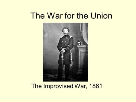The War for the Union The Improvised War, 1861. I am loath to close. We are not enemies, but friends. We must not be enemies. Though passion may have.