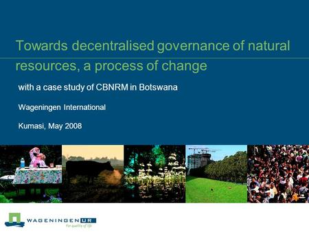 Towards decentralised governance <strong>of</strong> <strong>natural</strong> <strong>resources</strong>, a process <strong>of</strong> change with a case study <strong>of</strong> CBNRM <strong>in</strong> Botswana Wageningen International Kumasi, May.