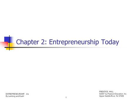 1 ENTREPRENEURSHIP, 4/e By Lambing and Kuehl PRENTICE HALL ©2007 by Pearson Education, Inc. Upper Saddle River, NJ 07458 Chapter 2: Entrepreneurship Today.