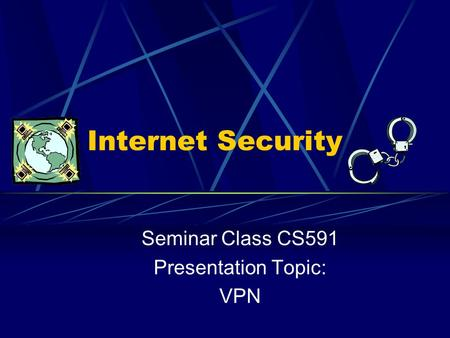 Internet Security Seminar Class CS591 Presentation Topic: VPN.