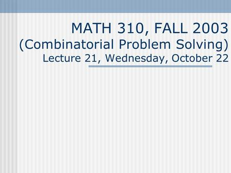 MATH 310, FALL 2003 (Combinatorial Problem Solving) Lecture 21, Wednesday, October 22.