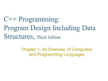C++ Programming: Program Design Including Data Structures, Third Edition Chapter 1: An Overview of Computers and Programming Languages.